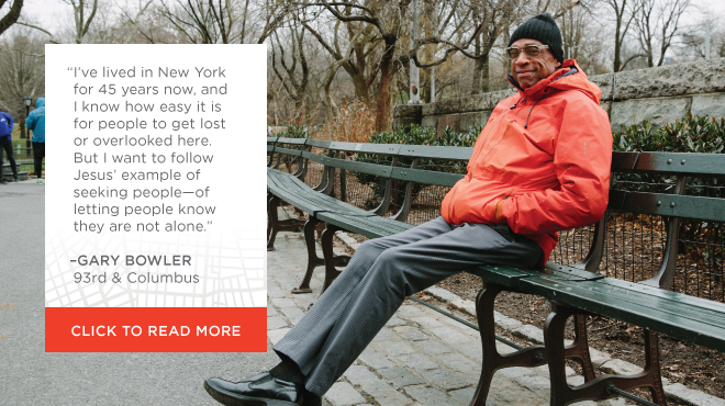 I've lived in New York for 45 years now, and I know how easy it is for people to get lost or overlooked here. But I want to follow Jesus' example of seeking people—of letting people know they are not alone. —Gary Bowler